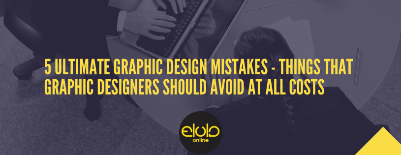 5 ultimate graphic design mistakes – Things that graphic designers should avoid at all costs